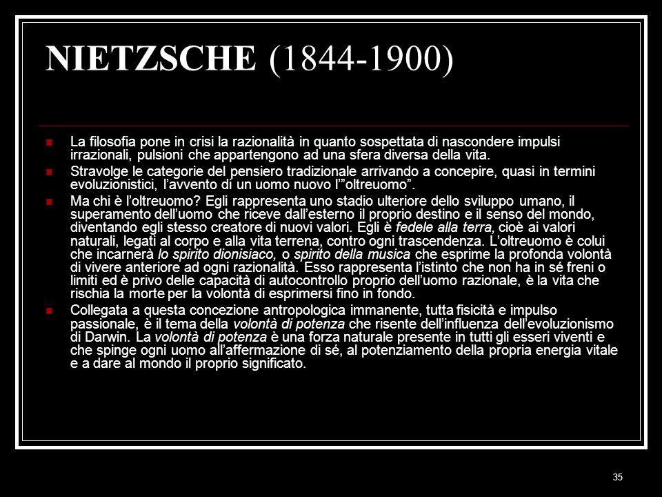 35 NIETZSCHE (1844-1900) La filosofia pone in crisi la razionalità in quanto sospettata di nascondere impulsi irrazionali, pulsioni che appartengono ad una sfera diversa della vita.
