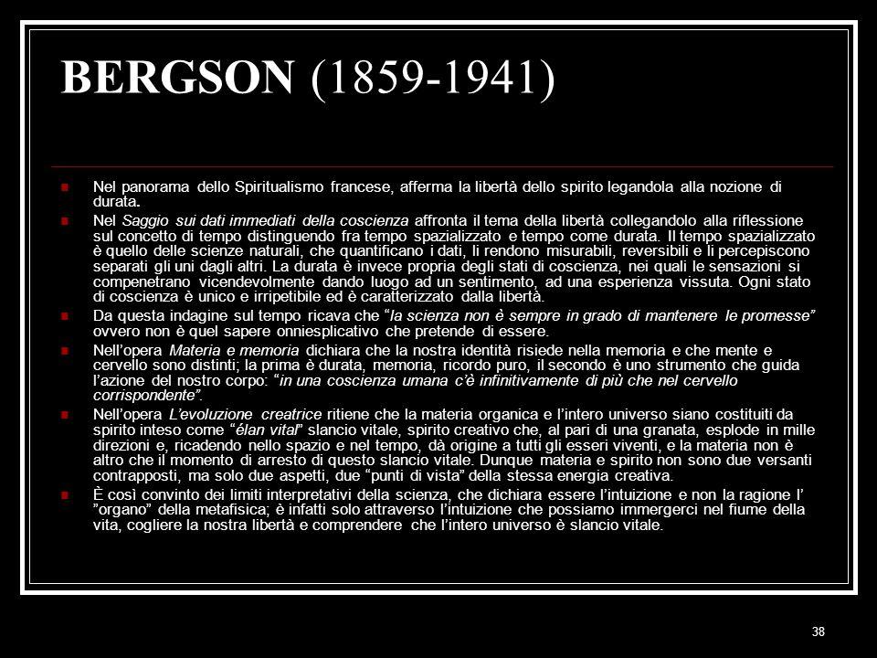 38 BERGSON (1859-1941) Nel panorama dello Spiritualismo francese, afferma la libertà dello spirito legandola alla nozione di durata. Nel Saggio sui da