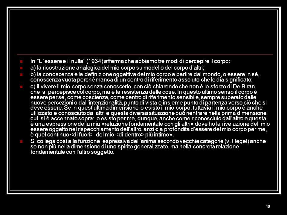 40 In L essere e il nulla (1934) afferma che abbiamo tre modi di percepire il corpo: a) la ricostruzione analogica del mio corpo su modello del corpo d altri; b) la conoscenza e la definizione oggettiva del mio corpo a partire dal mondo, o essere in sé, conoscenza vuota perché manca di un centro di riferimento assoluto che le dia significato; c) il vivere il mio corpo senza conoscerlo, con ciò chiarendo che non è lo sforzo di De Biran che si percepisce col corpo, ma è la resistenza delle cose.