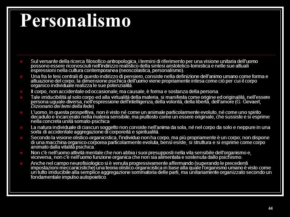 44 Personalismo Sul versante della ricerca filosofico-antropologica, i termini di riferimento per una visione unitaria dell uomo possono essere riconosciuti nell indirizzo realistico della sintesi aristotelico-tomistica e nelle sue attuali espressioni nella cultura contemporanea (neoscolastica, personalismo).