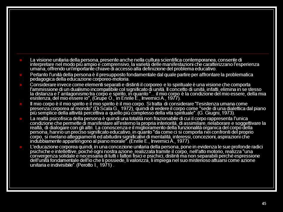 45 La visione unitaria della persona, presente anche nella cultura scientifica contemporanea, consente di interpretare nel modo più ampio e comprensivo, la varietà delle manifestazioni che caratterizzano l esperienza umana, offrendo un importante chiave di accesso alla definizione del problema educativo.