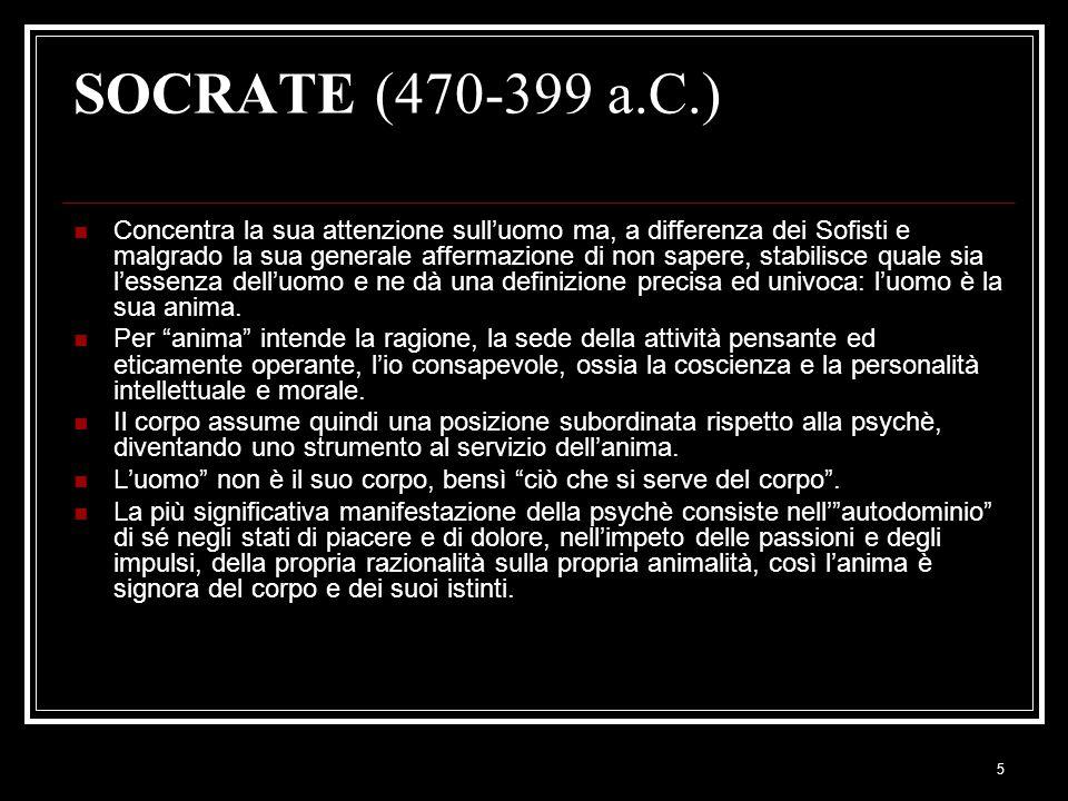 5 SOCRATE (470-399 a.C.) Concentra la sua attenzione sull'uomo ma, a differenza dei Sofisti e malgrado la sua generale affermazione di non sapere, stabilisce quale sia l'essenza dell'uomo e ne dà una definizione precisa ed univoca: l'uomo è la sua anima.