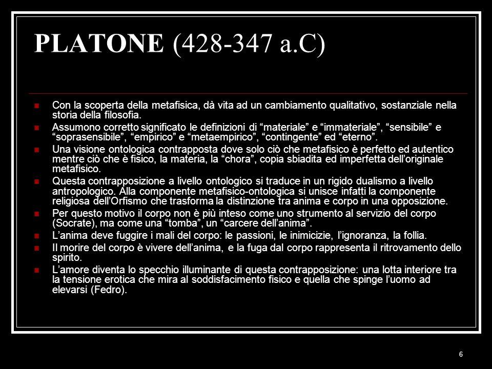 6 PLATONE (428-347 a.C) Con la scoperta della metafisica, dà vita ad un cambiamento qualitativo, sostanziale nella storia della filosofia. Assumono co