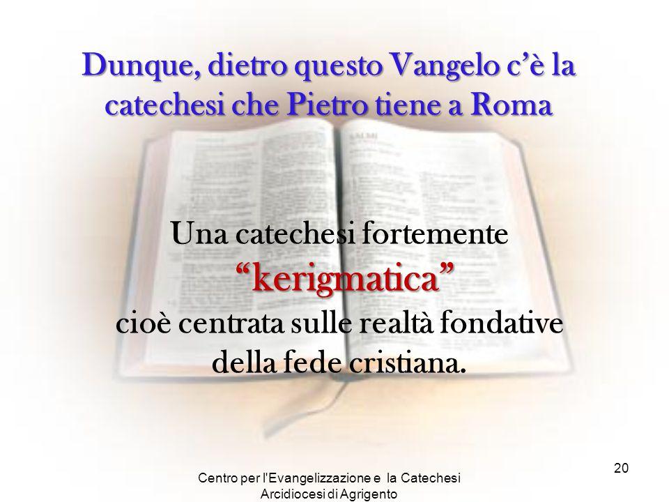 Centro per l'Evangelizzazione e la Catechesi Arcidiocesi di Agrigento 20 Dunque, dietro questo Vangelo c'è la catechesi che Pietro tiene a Roma Una ca