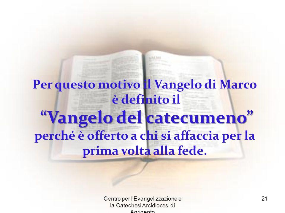 """Centro per l'Evangelizzazione e la Catechesi Arcidiocesi di Agrigento 21 Per questo motivo il Vangelo di Marco è definito il """"Vangelo del catecumeno"""""""