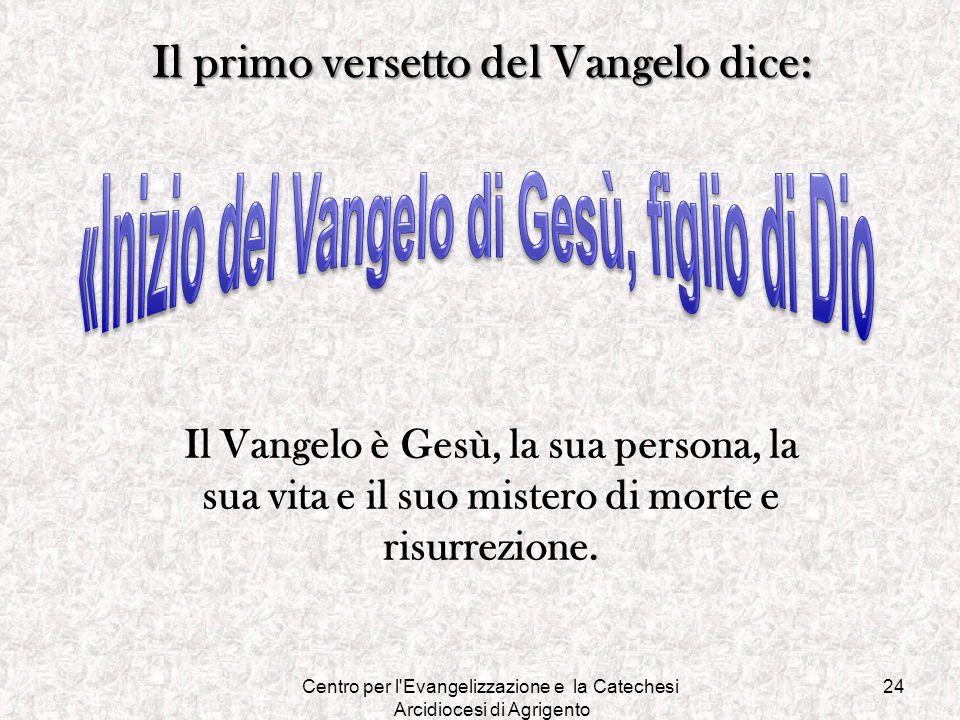 Centro per l'Evangelizzazione e la Catechesi Arcidiocesi di Agrigento 24 Il primo versetto del Vangelo dice: Il Vangelo è Gesù, la sua persona, la sua