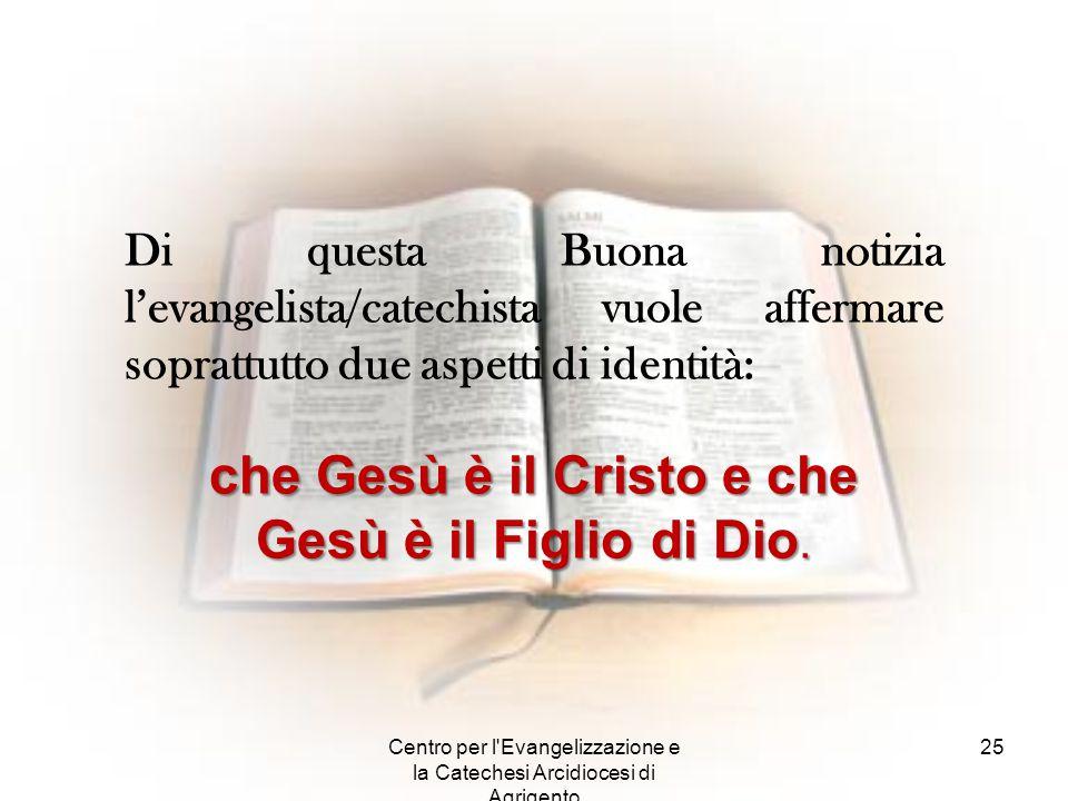 Centro per l'Evangelizzazione e la Catechesi Arcidiocesi di Agrigento 25 Di questa Buona notizia l'evangelista/catechista vuole affermare soprattutto