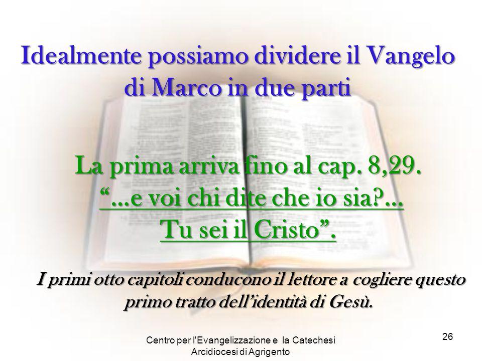 """Centro per l'Evangelizzazione e la Catechesi Arcidiocesi di Agrigento 26 La prima arriva fino al cap. 8,29. """"…e voi chi dite che io sia?... Tu sei il"""