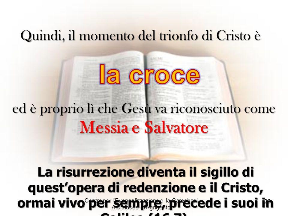 Centro per l'Evangelizzazione e la Catechesi Arcidiocesi di Agrigento 29 Quindi, il momento del trionfo di Cristo è La risurrezione diventa il sigillo