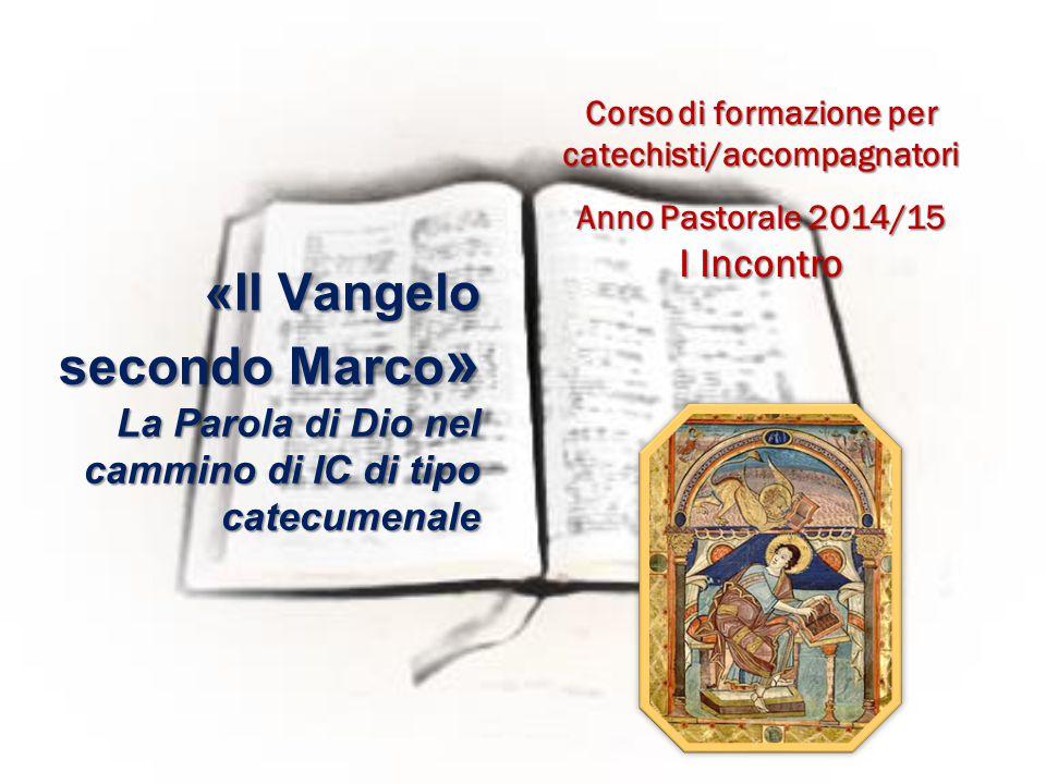 Corso di formazione per catechisti/accompagnatori Anno Pastorale 2014/15 I Incontro «Il Vangelo secondo Marco » La Parola di Dio nel cammino di IC di