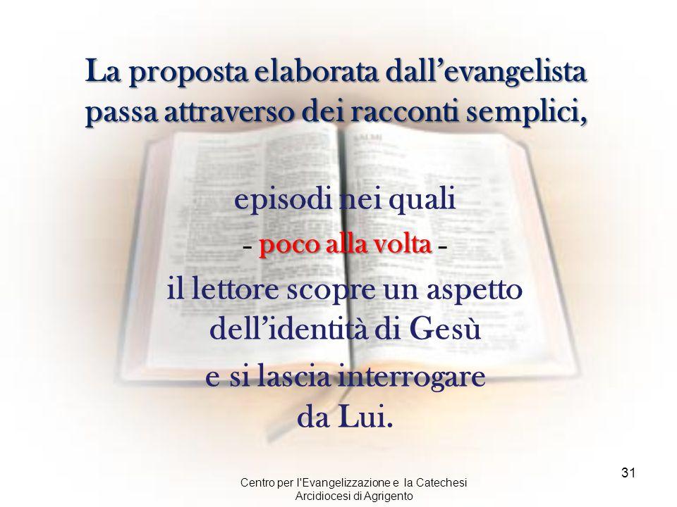 Centro per l'Evangelizzazione e la Catechesi Arcidiocesi di Agrigento 31 La proposta elaborata dall'evangelista passa attraverso dei racconti semplici