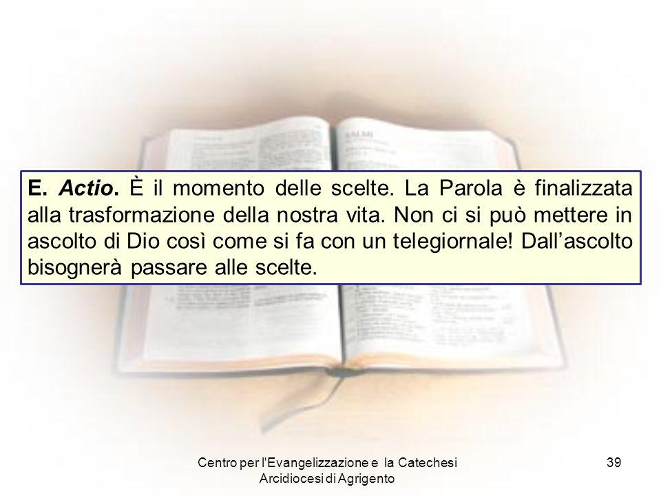 Centro per l'Evangelizzazione e la Catechesi Arcidiocesi di Agrigento 39 E. Actio. È il momento delle scelte. La Parola è finalizzata alla trasformazi