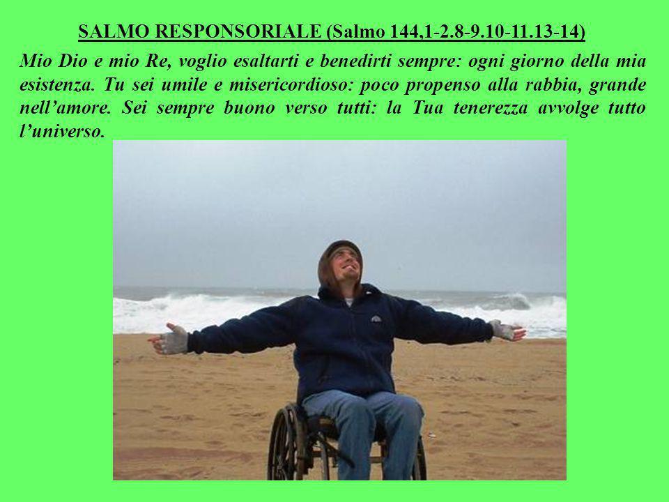 SALMO RESPONSORIALE (Salmo 144,1-2.8-9.10-11.13-14) Mio Dio e mio Re, voglio esaltarti e benedirti sempre: ogni giorno della mia esistenza.
