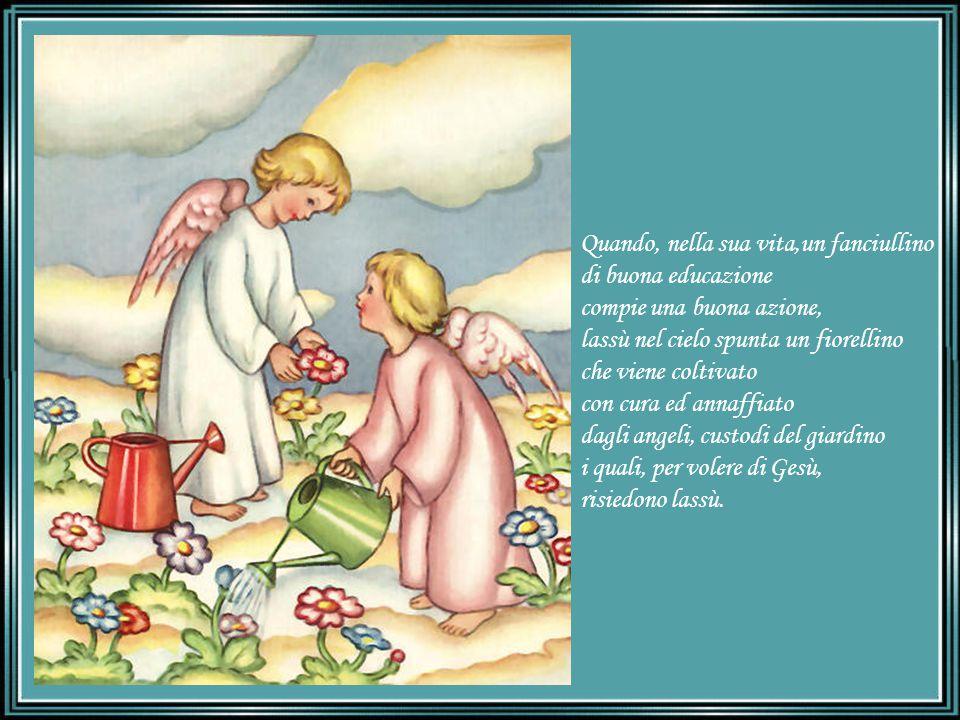 Quando, nella sua vita,un fanciullino di buona educazione compie una buona azione, lassù nel cielo spunta un fiorellino che viene coltivato con cura ed annaffiato dagli angeli, custodi del giardino i quali, per volere di Gesù, risiedono lassù.