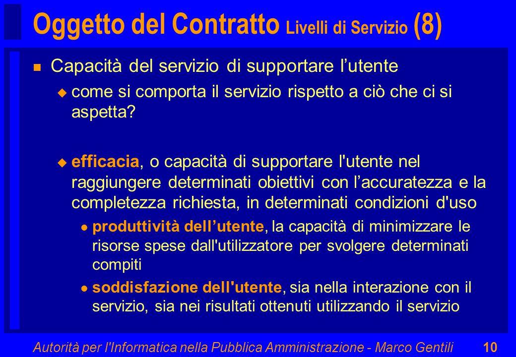 Autorità per l Informatica nella Pubblica Amministrazione - Marco Gentili10 Oggetto del Contratto Livelli di Servizio (8) n Capacità del servizio di supportare l'utente u come si comporta il servizio rispetto a ciò che ci si aspetta.