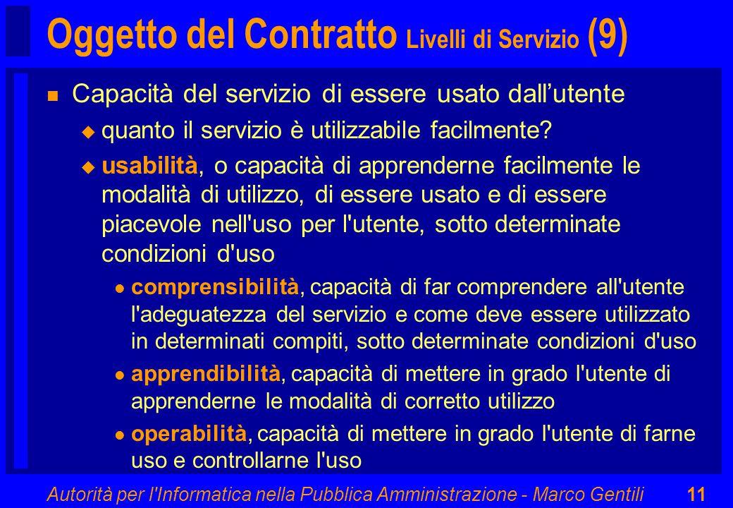 Autorità per l Informatica nella Pubblica Amministrazione - Marco Gentili11 Oggetto del Contratto Livelli di Servizio (9) n Capacità del servizio di essere usato dall'utente u quanto il servizio è utilizzabile facilmente.