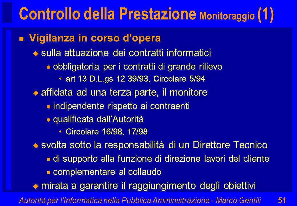 Autorità per l Informatica nella Pubblica Amministrazione - Marco Gentili51 Controllo della Prestazione Monitoraggio (1) n Vigilanza in corso d opera u sulla attuazione dei contratti informatici l obbligatoria per i contratti di grande rilievo art 13 D.L.gs 12 39/93, Circolare 5/94 u affidata ad una terza parte, il monitore l indipendente rispetto ai contraenti l qualificata dall'Autorità Circolare 16/98, 17/98 u svolta sotto la responsabilità di un Direttore Tecnico l di supporto alla funzione di direzione lavori del cliente l complementare al collaudo u mirata a garantire il raggiungimento degli obiettivi
