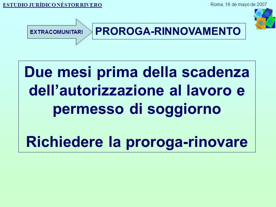 Due mesi prima della scadenza dell'autorizzazione al lavoro e permesso di soggiorno Richiedere la proroga-rinovare PROROGA-RINNOVAMENTO ESTUDIO JURÍDICO NÉSTOR RIVERO Roma, 16 de mayo de 2007 EXTRACOMUNITARI