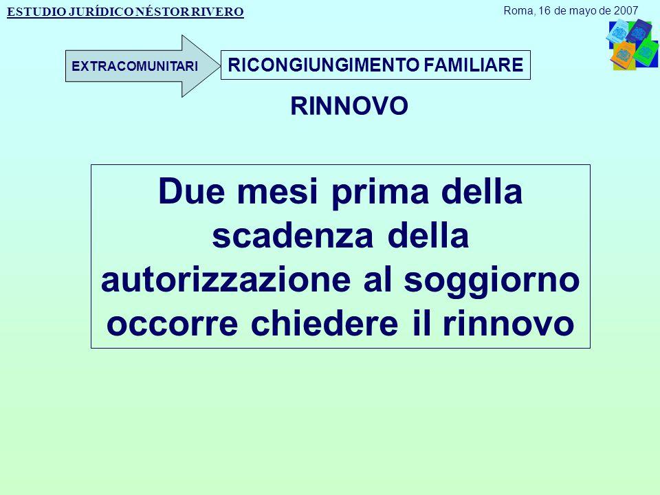 RICONGIUNGIMENTO FAMILIARE RINNOVO Due mesi prima della scadenza della autorizzazione al soggiorno occorre chiedere il rinnovo ESTUDIO JURÍDICO NÉSTOR RIVERO Roma, 16 de mayo de 2007 EXTRACOMUNITARI