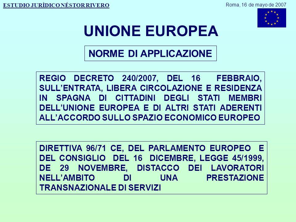 UNIONE EUROPEA NORME DI APPLICAZIONE REGIO DECRETO 240/2007, DEL 16 FEBBRAIO, SULL'ENTRATA, LIBERA CIRCOLAZIONE E RESIDENZA IN SPAGNA DI CITTADINI DEGLI STATI MEMBRI DELL'UNIONE EUROPEA E DI ALTRI STATI ADERENTI ALL'ACCORDO SULLO SPAZIO ECONOMICO EUROPEO DIRETTIVA 96/71 CE, DEL PARLAMENTO EUROPEO E DEL CONSIGLIO DEL 16 DICEMBRE, LEGGE 45/1999, DE 29 NOVEMBRE, DISTACCO DEI LAVORATORI NELL'AMBITO DI UNA PRESTAZIONE TRANSNAZIONALE DI SERVIZI ESTUDIO JURÍDICO NÉSTOR RIVERO Roma, 16 de mayo de 2007