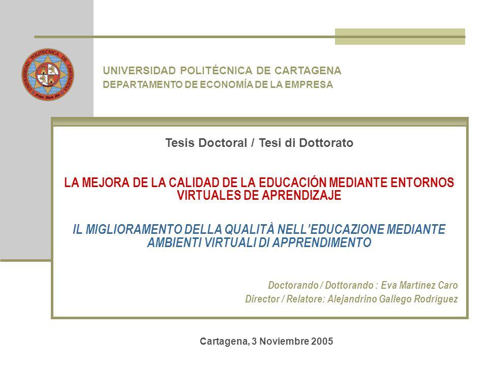 LA MEJORA DE LA CALIDAD DE LA EDUCACIÓN MEDIANTE ENTORNOS VIRTUALES DE APRENDIZAJE IL MIGLIORAMENTO DELLA QUALITÀ NELL'EDUCAZIONE MEDIANTE AMBIENTI VIRTUALI DI APPRENDIMENTO Doctorando / Dottorando : Eva Martínez Caro Director / Relatore: Alejandrino Gallego Rodríguez UNIVERSIDAD POLITÉCNICA DE CARTAGENA DEPARTAMENTO DE ECONOMÍA DE LA EMPRESA Tesis Doctoral / Tesi di Dottorato Cartagena, 3 Noviembre 2005