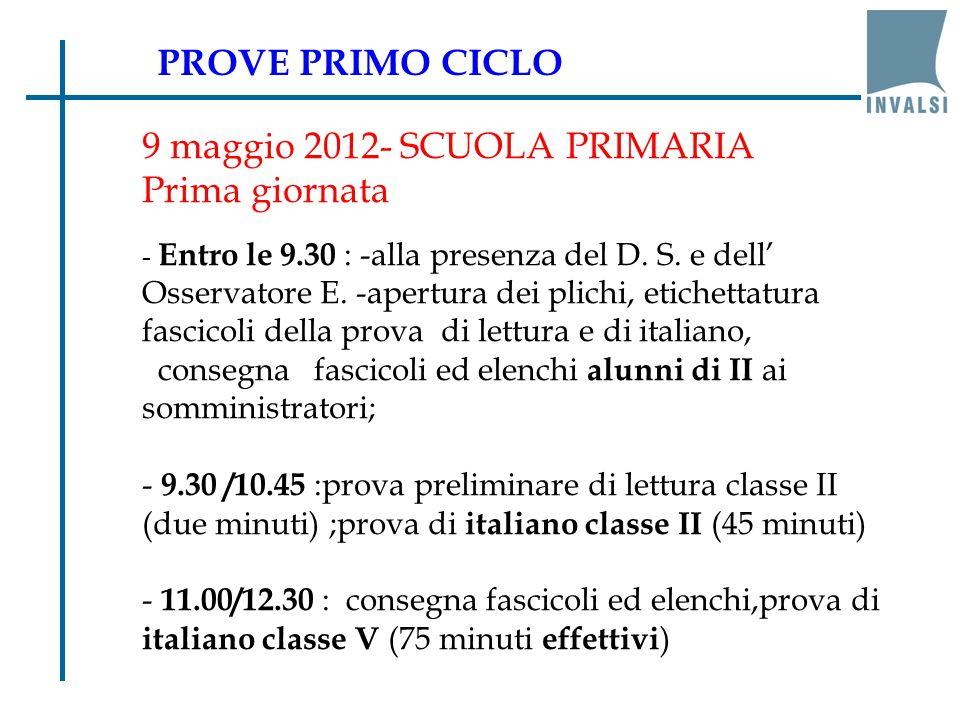 9 maggio 2012- SCUOLA PRIMARIA Prima giornata - Entro le 9.30 : -alla presenza del D. S. e dell' Osservatore E. -apertura dei plichi, etichettatura fa