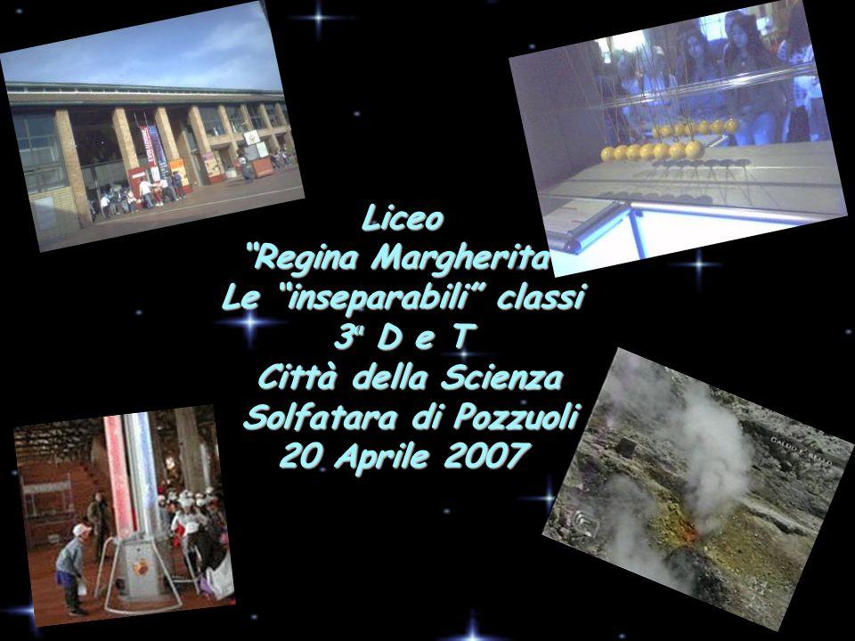 Liceo Regina Margherita Le inseparabili classi 3ª D e T Città della Scienza Solfatara di Pozzuoli 20 Aprile 2007