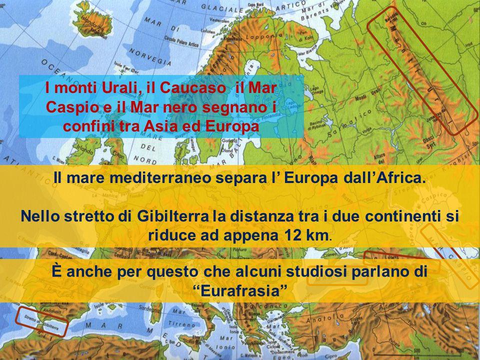 I monti Urali, il Caucaso il Mar Caspio e il Mar nero segnano i confini tra Asia ed Europa Il mare mediterraneo separa l' Europa dall'Africa.