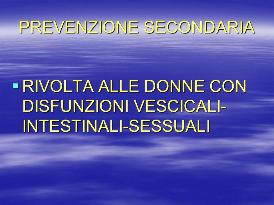 PREVENZIONE SECONDARIA  RIVOLTA ALLE DONNE CON DISFUNZIONI VESCICALI- INTESTINALI-SESSUALI
