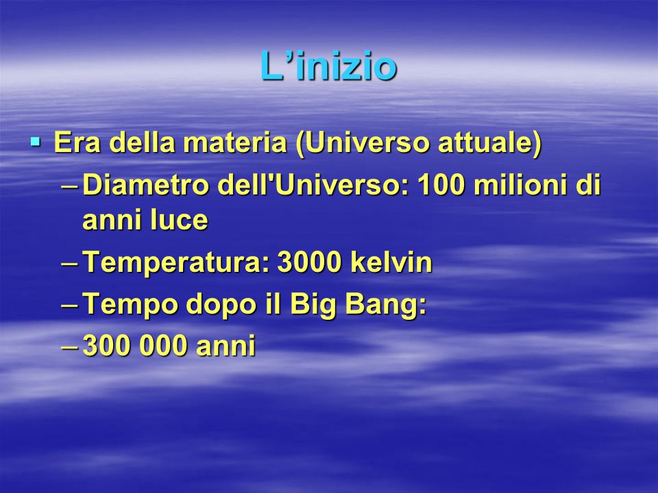 L'inizio  Era della materia (Universo attuale) –Diametro dell'Universo: 100 milioni di anni luce –Temperatura: 3000 kelvin –Tempo dopo il Big Bang: –