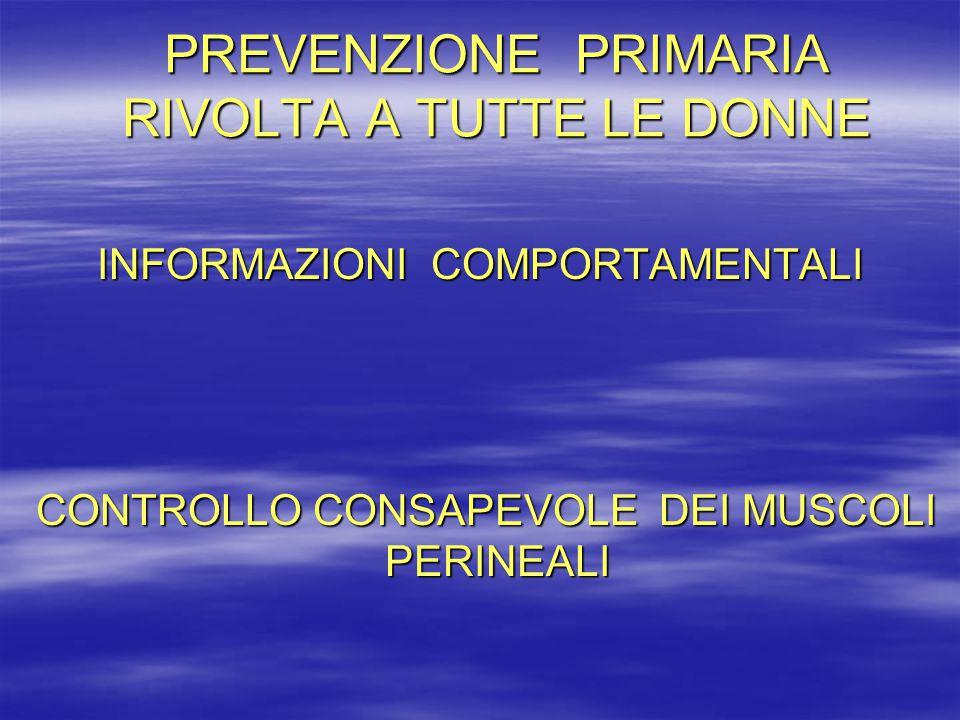 PREVENZIONE PRIMARIA RIVOLTA A TUTTE LE DONNE INFORMAZIONI COMPORTAMENTALI CONTROLLO CONSAPEVOLE DEI MUSCOLI PERINEALI CONTROLLO CONSAPEVOLE DEI MUSCO