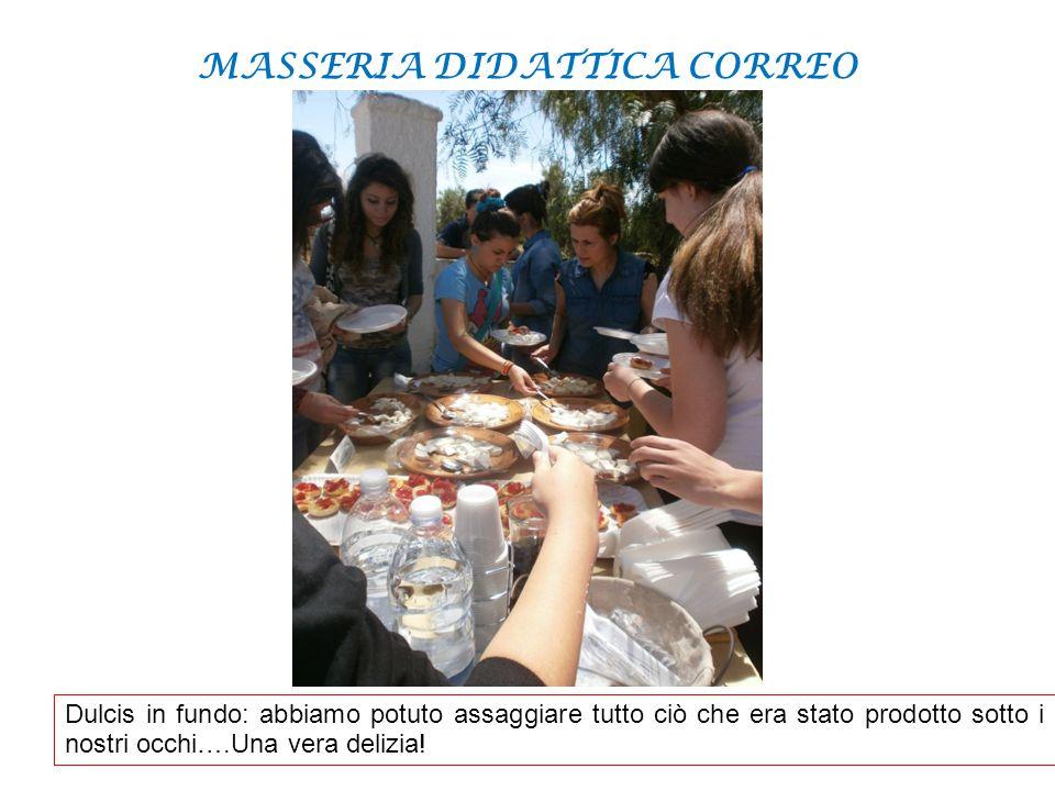 MASSERIA DIDATTICA CORREO Dulcis in fundo: abbiamo potuto assaggiare tutto ciò che era stato prodotto sotto i nostri occhi….Una vera delizia!