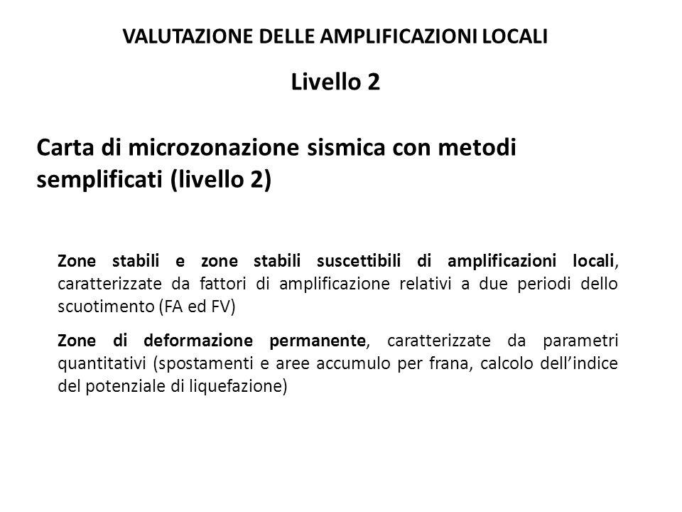 Carta di microzonazione sismica con metodi semplificati (livello 2) Zone stabili e zone stabili suscettibili di amplificazioni locali, caratterizzate da fattori di amplificazione relativi a due periodi dello scuotimento (FA ed FV) Zone di deformazione permanente, caratterizzate da parametri quantitativi (spostamenti e aree accumulo per frana, calcolo dell'indice del potenziale di liquefazione) Livello 2 VALUTAZIONE DELLE AMPLIFICAZIONI LOCALI