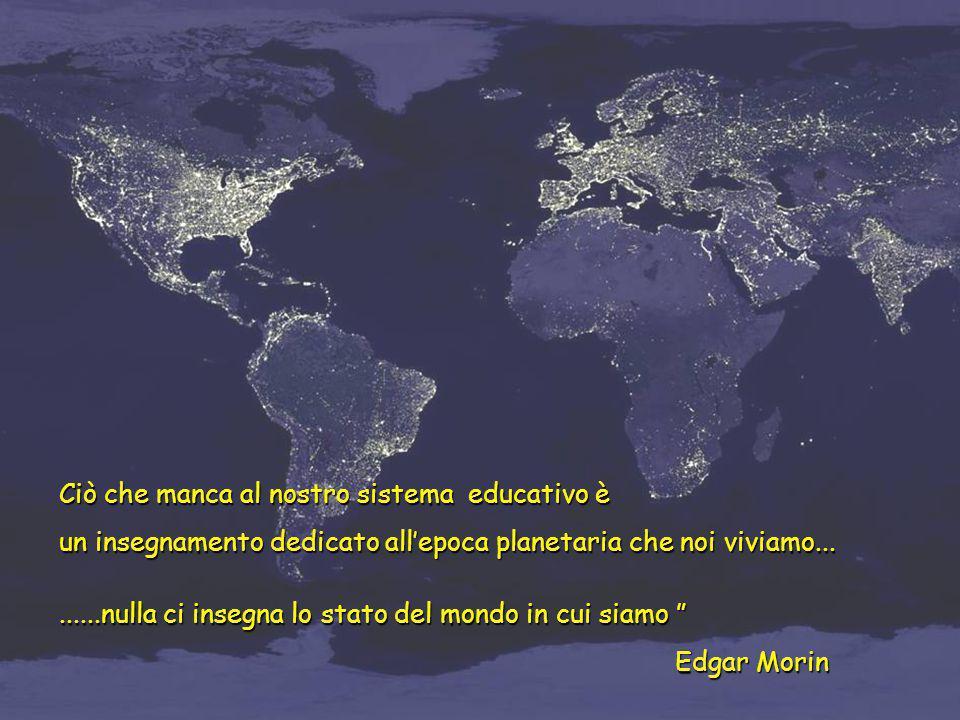 Ciò che manca al nostro sistema educativo è un insegnamento dedicato all'epoca planetaria che noi viviamo.........nulla ci insegna lo stato del mondo
