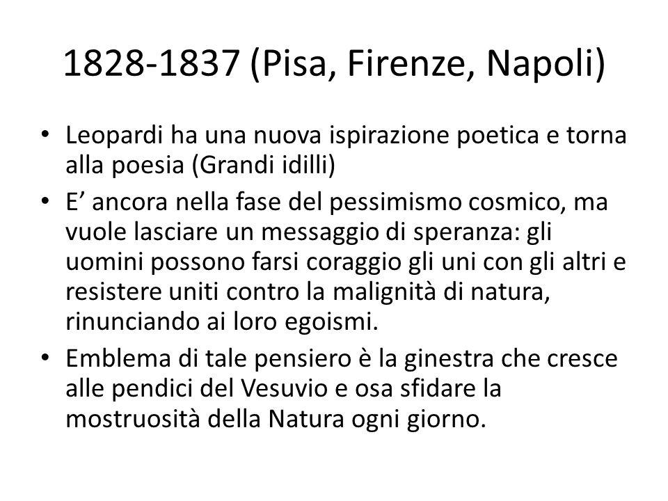 1828-1837 (Pisa, Firenze, Napoli) Leopardi ha una nuova ispirazione poetica e torna alla poesia (Grandi idilli) E' ancora nella fase del pessimismo co