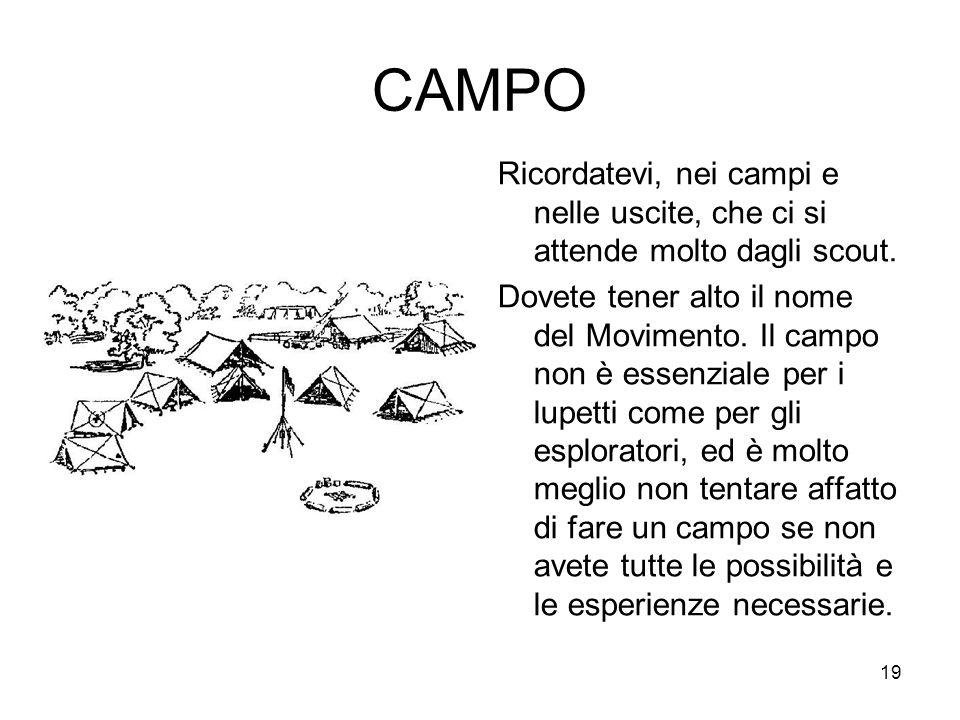 19 CAMPO Ricordatevi, nei campi e nelle uscite, che ci si attende molto dagli scout. Dovete tener alto il nome del Movimento. Il campo non è essenzial