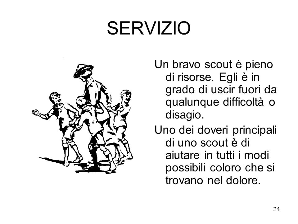 24 SERVIZIO Un bravo scout è pieno di risorse. Egli è in grado di uscir fuori da qualunque difficoltà o disagio. Uno dei doveri principali di uno scou