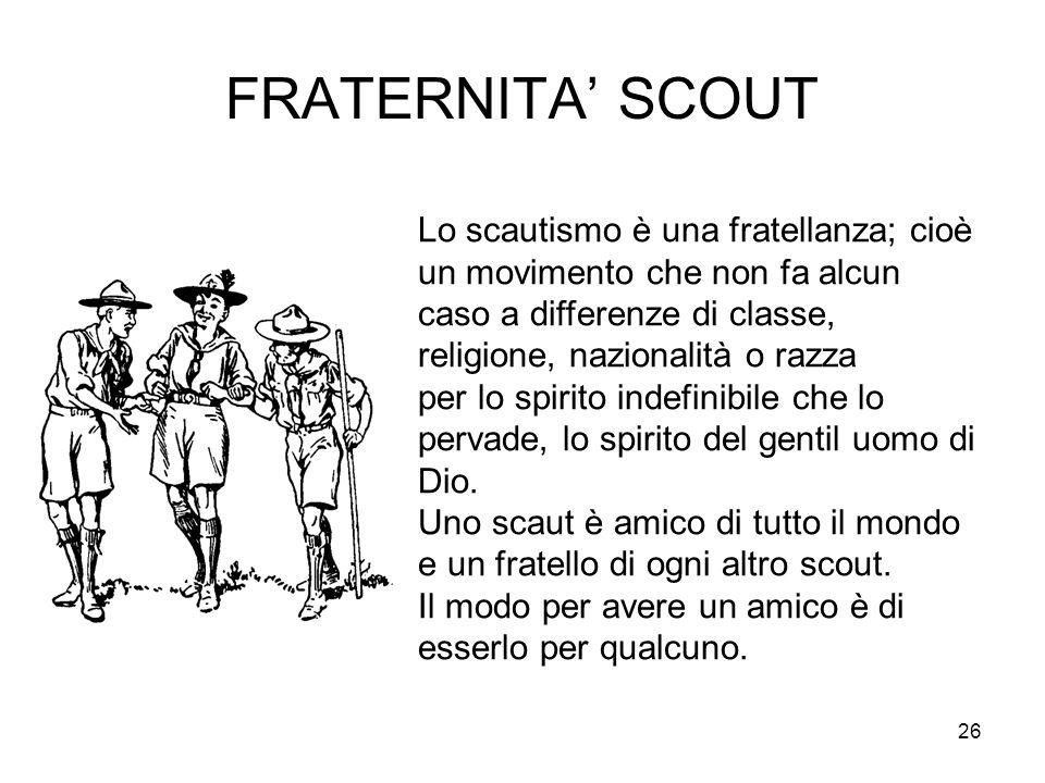 26 FRATERNITA' SCOUT Lo scautismo è una fratellanza; cioè un movimento che non fa alcun caso a differenze di classe, religione, nazionalità o razza pe
