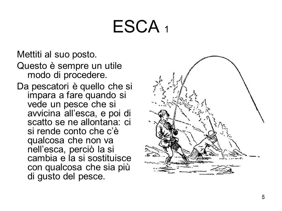 5 ESCA 1 Mettiti al suo posto. Questo è sempre un utile modo di procedere. Da pescatori è quello che si impara a fare quando si vede un pesce che si a