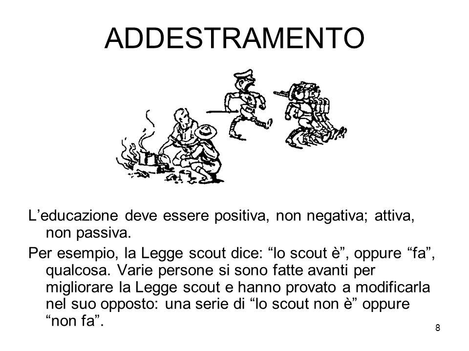 """8 ADDESTRAMENTO L'educazione deve essere positiva, non negativa; attiva, non passiva. Per esempio, la Legge scout dice: """"lo scout è"""", oppure """"fa"""", qua"""