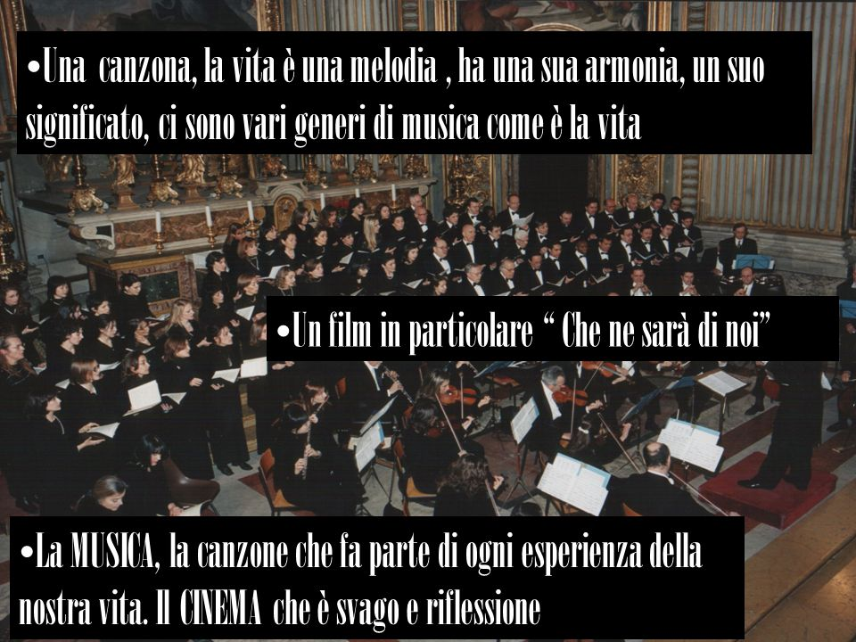 Una canzona, la vita è una melodia, ha una sua armonia, un suo significato, ci sono vari generi di musica come è la vita Un film in particolare Che ne sarà di noi La MUSICA, la canzone che fa parte di ogni esperienza della nostra vita.