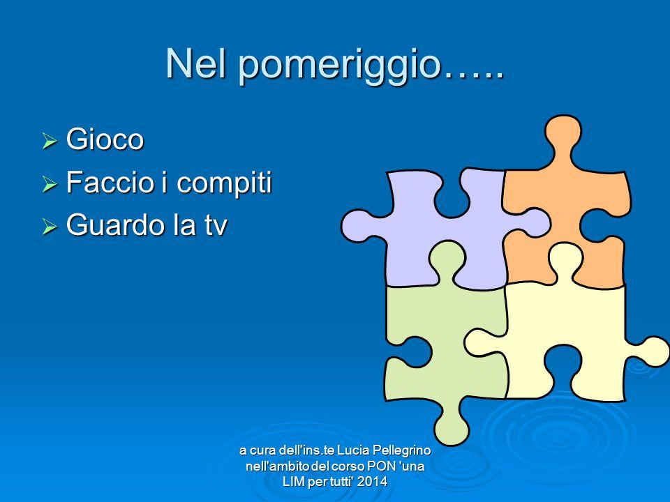 Nel pomeriggio…..  Gioco  Faccio i compiti  Guardo la tv a cura dell'ins.te Lucia Pellegrino nell'ambito del corso PON 'una LIM per tutti' 2014