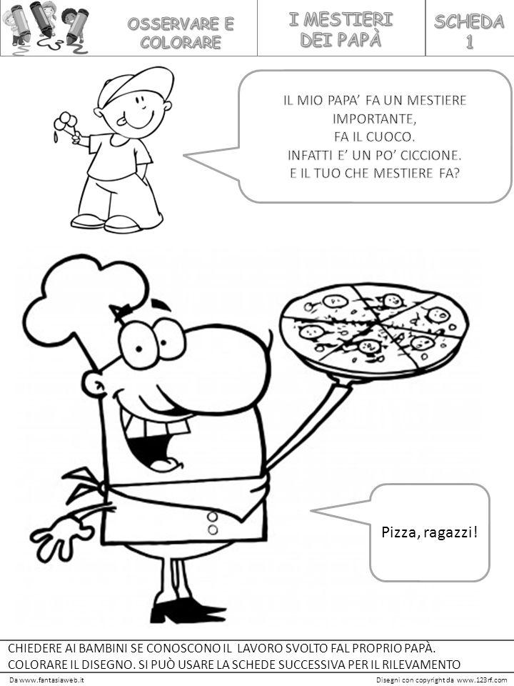 Da www.fantasiaweb.itDisegni con copyright da www.123rf.com Pizza, ragazzi! CHIEDERE AI BAMBINI SE CONOSCONO IL LAVORO SVOLTO FAL PROPRIO PAPÀ. COLORA