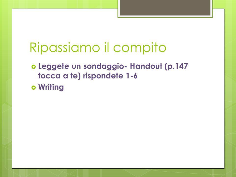 Ripassiamo il compito  Leggete un sondaggio- Handout (p.147 tocca a te) rispondete 1-6  Writing