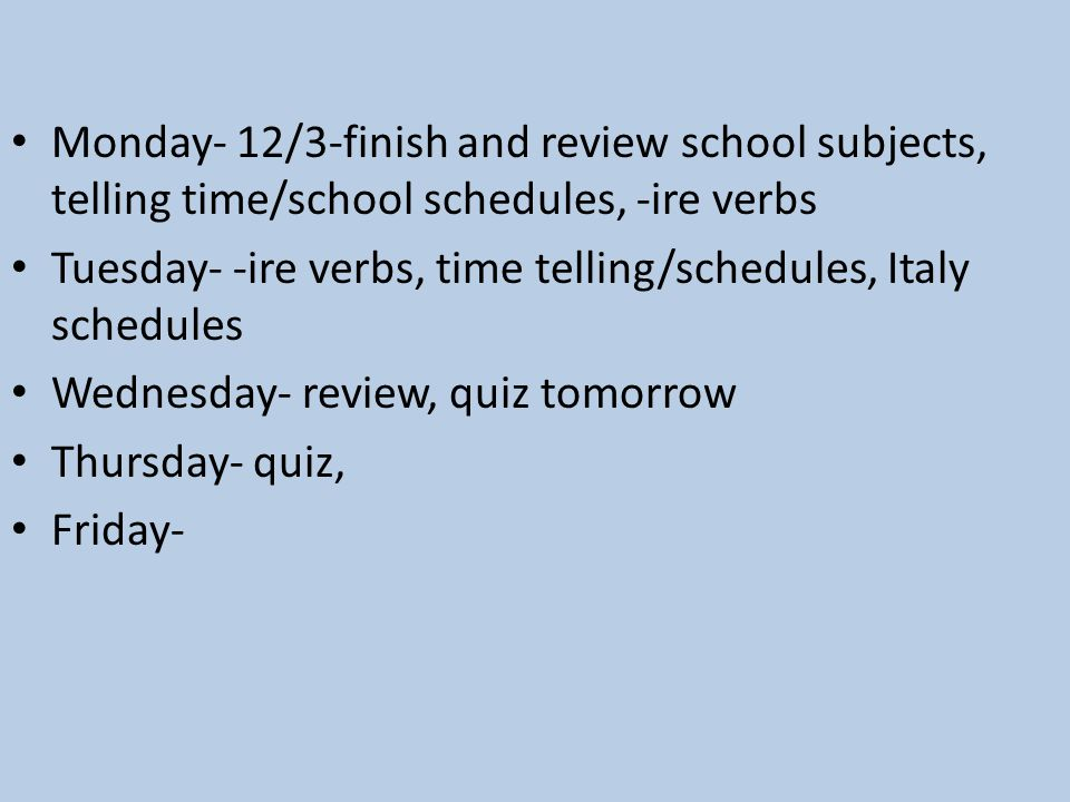 Monday- 12/3-finish and review school subjects, telling time/school schedules, -ire verbs Tuesday- -ire verbs, time telling/schedules, Italy schedules Wednesday- review, quiz tomorrow Thursday- quiz, Friday-