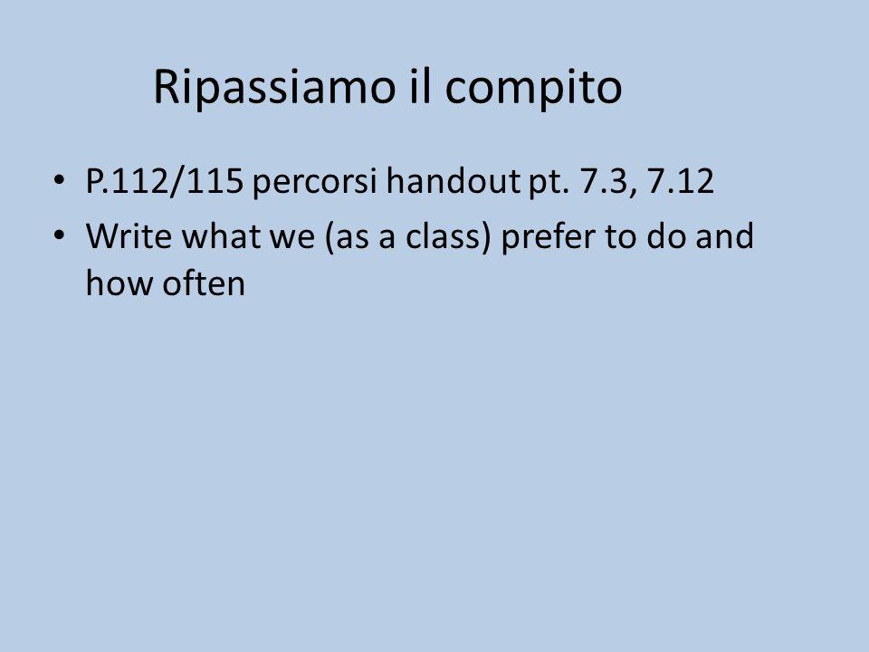Ripassiamo il compito P.112/115 percorsi handout pt. 7.3, 7.12 Write what we (as a class) prefer to do and how often