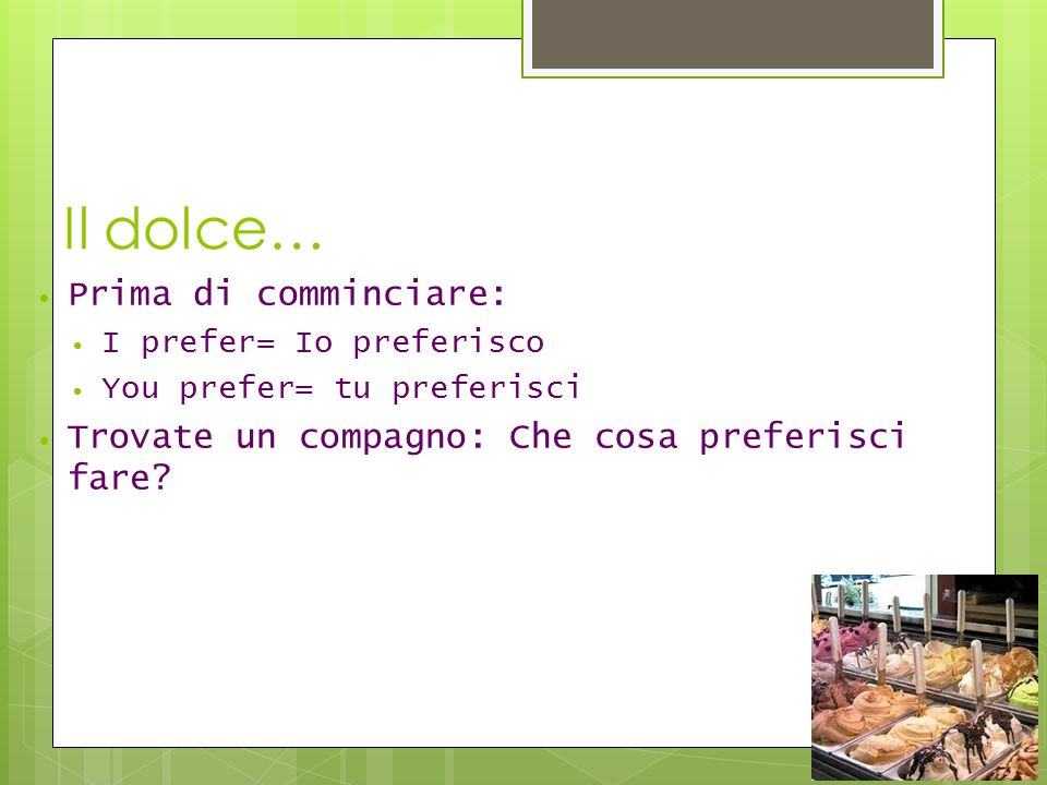 Il dolce… Prima di comminciare: I prefer= Io preferisco You prefer= tu preferisci Trovate un compagno: Che cosa preferisci fare