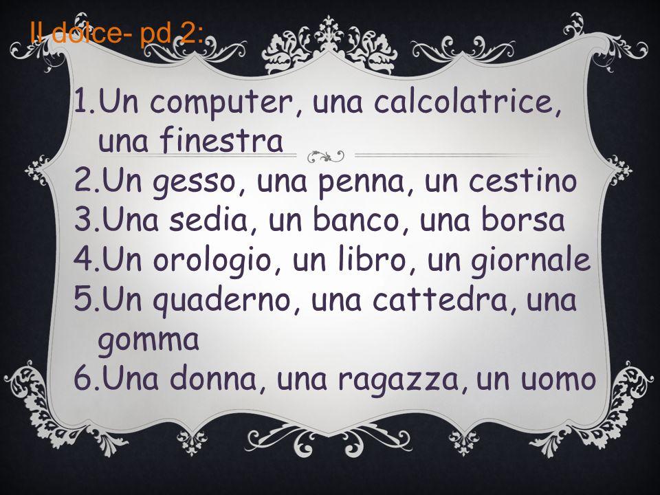 Il dolce- pd 2: 1.Un computer, una calcolatrice, una finestra 2.Un gesso, una penna, un cestino 3.Una sedia, un banco, una borsa 4.Un orologio, un lib