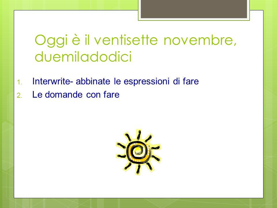Oggi è il ventisette novembre, duemiladodici 1. Interwrite- abbinate le espressioni di fare 2. Le domande con fare