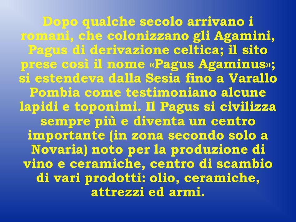 Dopo qualche secolo arrivano i romani, che colonizzano gli Agamini, Pagus di derivazione celtica; il sito prese così il nome «Pagus Agaminus»; si estendeva dalla Sesia fino a Varallo Pombia come testimoniano alcune lapidi e toponimi.